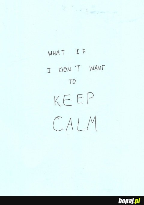 What if i don't want to keep calm