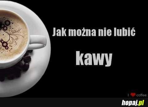 Jak można nie lubić kawy?