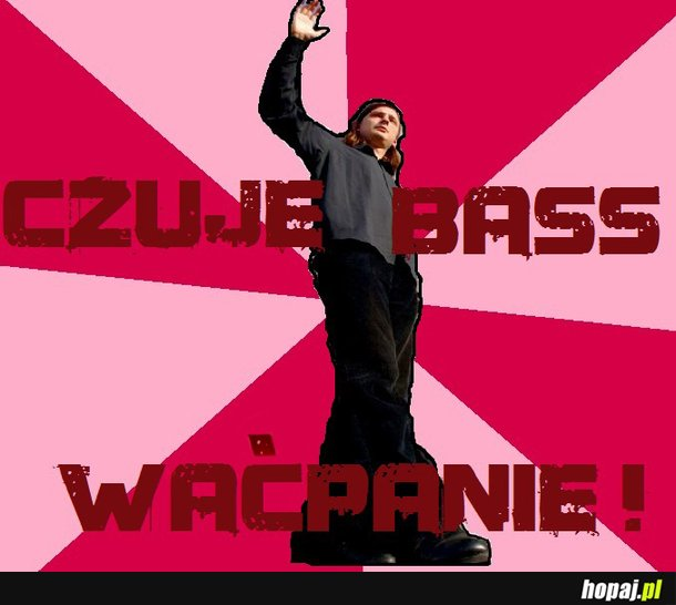 CZuję bass waćpanie!