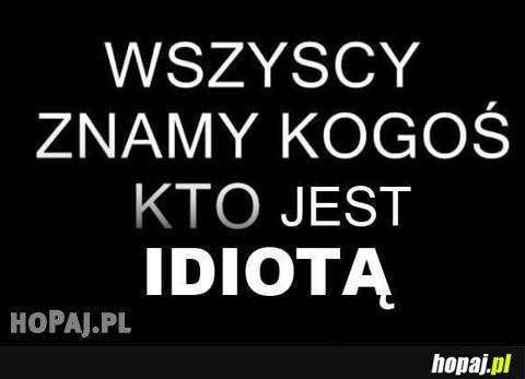 Wszyscy znamy kogoś kto jest idiotą