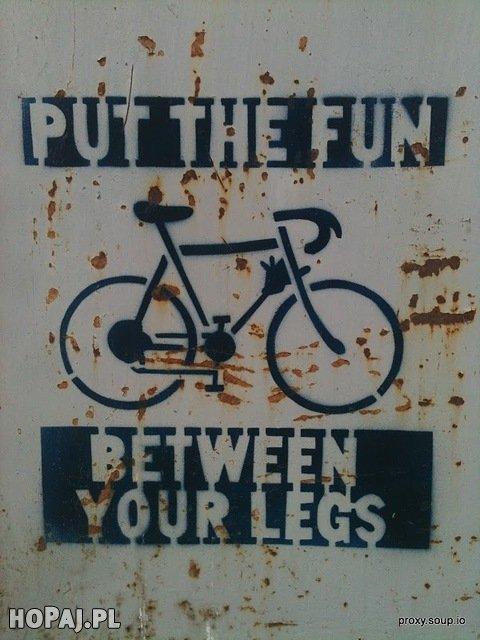 Put the fun between your legs;)