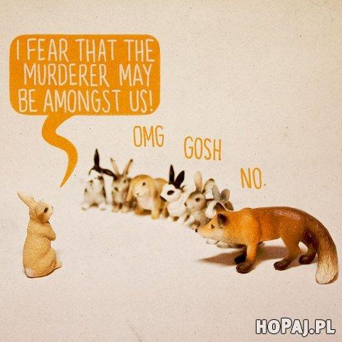 Słyszałem, że morderca może być wśród nas!