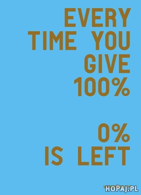 Every time you give 100%.