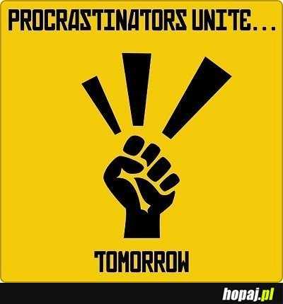 Procrastinators unite!
