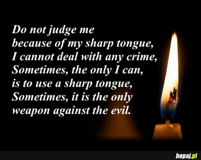 Sometimes, a sharp tongue is the only weapon against the evil.