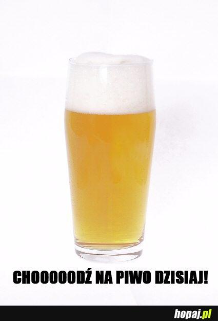 Chooooooodź na piwo dzisiaj!