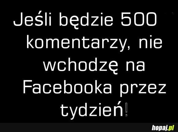 Jeżeli bedzie 500 komentarzy to Nie wchodze na FB przez tydzień!