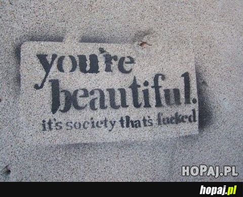 You're beautiful - it's society thats fucked