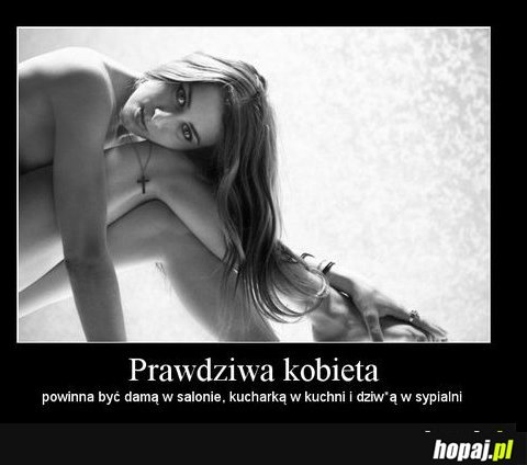 Prawdziwa kobieta powinna być damą na salonach, kucharką w kuchni , i dziwką w sypialni... :)
