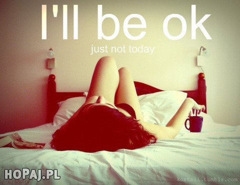 I'll be ok, just not today